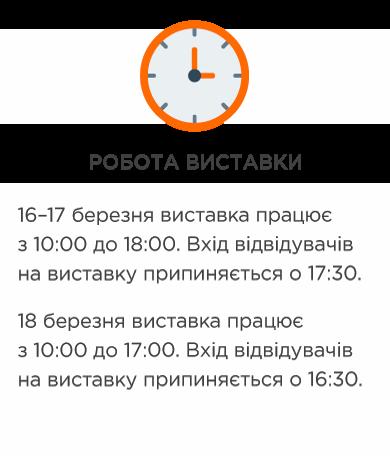 РОБОТА ВИСТАВКИ 16–17 березня виставка працює з 10:00 до 18:00. Вхід відвідувачів на виставку припиняється о 17:30. 18 березня виставка працює з 10:00 до 17:00. Вхід відвідувачів на виставку припиняється о 16:30.