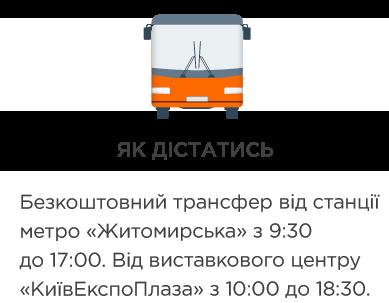 ЯК ДІСТАТИСЬ Безкоштовний трансфер від станції метро «Житомирська» з 9:30 до 17:00. Від виставкового центру «КиївЕкспоПлаза» з 10:00 до 18:30. Графік руху експо-шатлів Як дістатись на авто